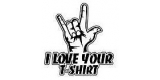 I Love Your Tshirt